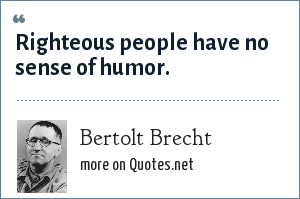 Bertolt Brecht: Righteous people have no sense of humor.