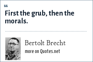 Bertolt Brecht: First the grub, then the morals.