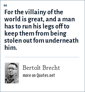 Bertolt Brecht: For the villainy of the world is great, and a man has to run his legs off to keep them from being stolen out fom underneath him.