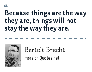 Bertolt Brecht: Because things are the way they are, things will not stay the way they are.