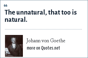 Johann von Goethe: The unnatural, that too is natural.
