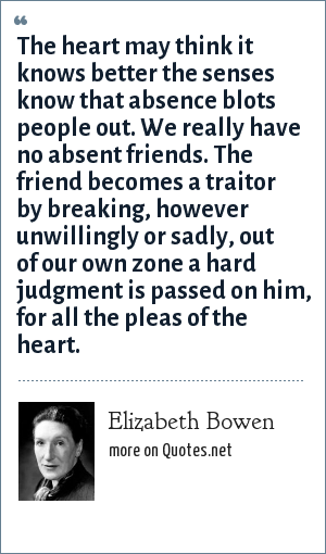 Elizabeth Bowen: The heart may think it knows better the senses know that absence blots people out. We really have no absent friends. The friend becomes a traitor by breaking, however unwillingly or sadly, out of our own zone a hard judgment is passed on him, for all the pleas of the heart.