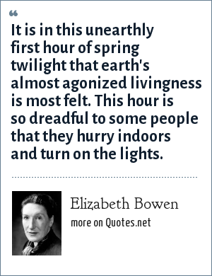 Elizabeth Bowen: It is in this unearthly first hour of spring twilight that earth's almost agonized livingness is most felt. This hour is so dreadful to some people that they hurry indoors and turn on the lights.