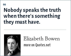 Elizabeth Bowen: Nobody speaks the truth when there's something they must have.