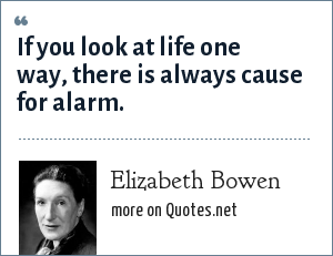Elizabeth Bowen: If you look at life one way, there is always cause for alarm.