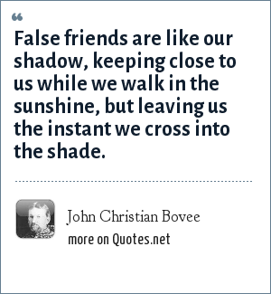 John Christian Bovee: False friends are like our shadow, keeping close to us while we walk in the sunshine, but leaving us the instant we cross into the shade.