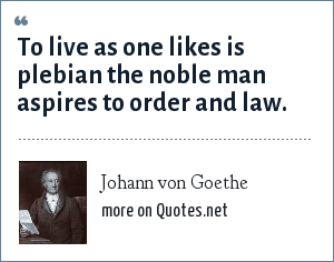 Johann von Goethe: To live as one likes is plebian the noble man aspires to order and law.