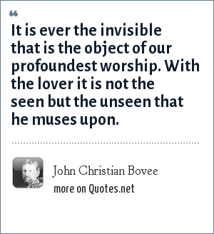 John Christian Bovee: It is ever the invisible that is the object of our profoundest worship. With the lover it is not the seen but the unseen that he muses upon.