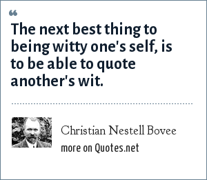 Christian Nestell Bovee: The next best thing to being witty one's self, is to be able to quote another's wit.
