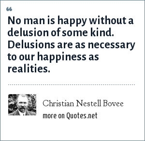 Christian Nestell Bovee: No man is happy without a delusion of some kind. Delusions are as necessary to our happiness as realities.