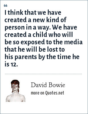 David Bowie: I think that we have created a new kind of person in a way. We have created a child who will be so exposed to the media that he will be lost to his parents by the time he is 12.