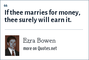 Ezra Bowen: If thee marries for money, thee surely will earn it.