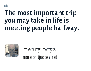 Henry Boye: The most important trip you may take in life is meeting people halfway.