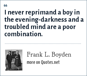 Frank L. Boyden: I never reprimand a boy in the evening-darkness and a troubled mind are a poor combination.