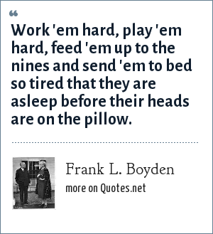 Frank L. Boyden: Work 'em hard, play 'em hard, feed 'em up to the nines and send 'em to bed so tired that they are asleep before their heads are on the pillow.