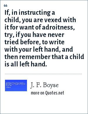 J. F. Boyse: If, in instructing a child, you are vexed with it for want of adroitness, try, if you have never tried before, to write with your left hand, and then remember that a child is all left hand.