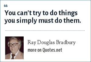 Ray Douglas Bradbury: You can't try to do things you simply must do them.