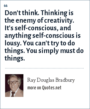 Ray Douglas Bradbury: Don't think. Thinking is the enemy of creativity. It's self-conscious, and anything self-conscious is lousy. You can't try to do things. You simply must do things.