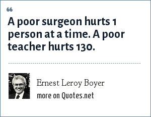 Ernest Leroy Boyer: A poor surgeon hurts 1 person at a time. A poor teacher hurts 130.