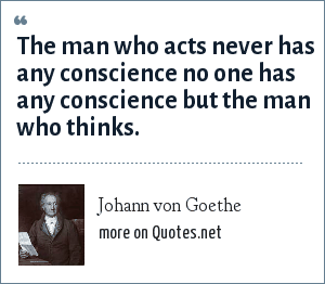 Johann von Goethe: The man who acts never has any conscience no one has any conscience but the man who thinks.
