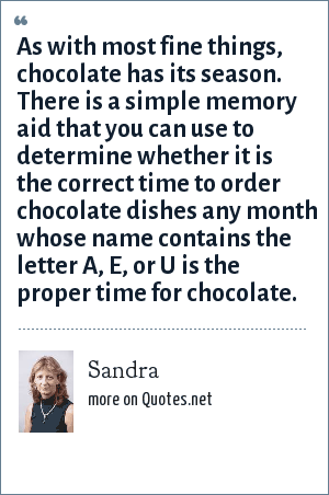 Sandra: As with most fine things, chocolate has its season. There is a simple memory aid that you can use to determine whether it is the correct time to order chocolate dishes any month whose name contains the letter A, E, or U is the proper time for chocolate.