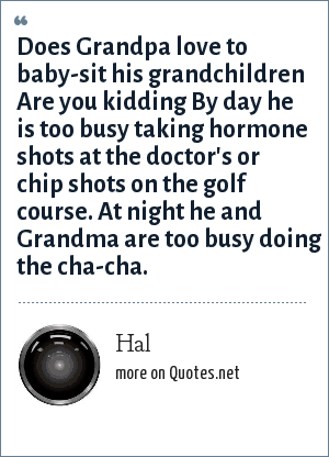 Hal: Does Grandpa love to baby-sit his grandchildren Are you kidding By day he is too busy taking hormone shots at the doctor's or chip shots on the golf course. At night he and Grandma are too busy doing the cha-cha.