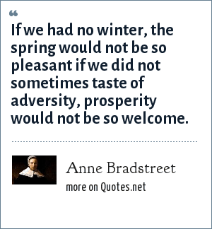 Anne Bradstreet: If we had no winter, the spring would not be so pleasant if we did not sometimes taste of adversity, prosperity would not be so welcome.