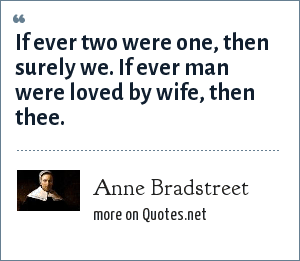 Anne Bradstreet: If ever two were one, then surely we. If ever man were loved by wife, then thee.