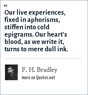 F. H. Bradley: Our live experiences, fixed in aphorisms, stiffen into cold epigrams. Our heart's blood, as we write it, turns to mere dull ink.