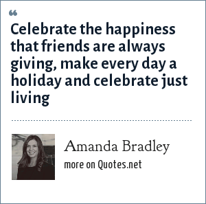 Amanda Bradley: Celebrate the happiness that friends are always giving, make every day a holiday and celebrate just living
