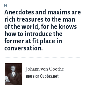 Johann von Goethe: Anecdotes and maxims are rich treasures to the man of the world, for he knows how to introduce the former at fit place in conversation.