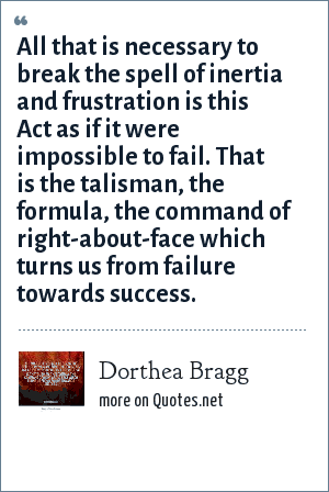 Dorthea Bragg: All that is necessary to break the spell of inertia and frustration is this Act as if it were impossible to fail. That is the talisman, the formula, the command of right-about-face which turns us from failure towards success.