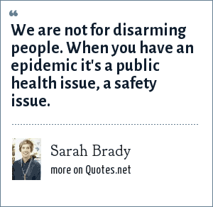 Sarah Brady: We are not for disarming people. When you have an epidemic it's a public health issue, a safety issue.