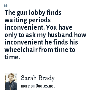 Sarah Brady: The gun lobby finds waiting periods inconvenient. You have only to ask my husband how inconvenient he finds his wheelchair from time to time.