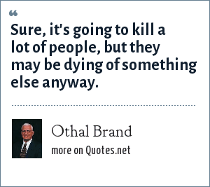 Othal Brand: Sure, it's going to kill a lot of people, but they may be dying of something else anyway.