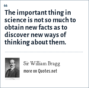 Sir William Bragg: The important thing in science is not so much to obtain new facts as to discover new ways of thinking about them.