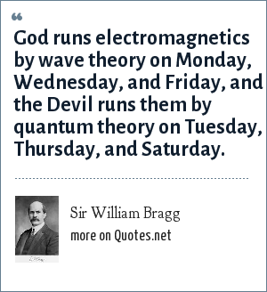 Sir William Bragg: God runs electromagnetics by wave theory on Monday, Wednesday, and Friday, and the Devil runs them by quantum theory on Tuesday, Thursday, and Saturday.