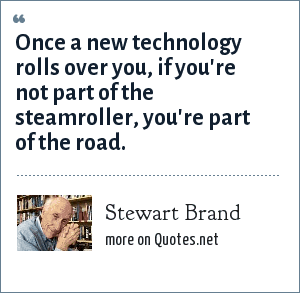 Stewart Brand: Once a new technology rolls over you, if your're not part of the steamroller, you're part of the road.