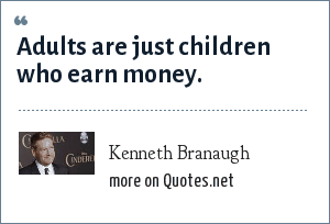 Kenneth Branaugh: Adults are just children who earn money.