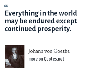 Johann von Goethe: Everything in the world may be endured except continued prosperity.