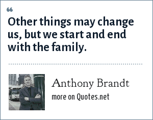 Anthony Brandt: Other things may change us, but we start and end with the family.