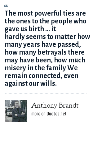 Anthony Brandt: The most powerful ties are the ones to the people who gave us birth ... it hardly seems to matter how many years have passed, how many betrayals there may have been, how much misery in the family We remain connected, even against our wills.