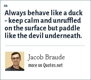 Jacob Braude: Always behave like a duck - keep calm and unruffled on the surface but paddle like the devil underneath.