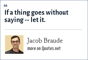 Jacob Braude: If a thing goes without saying -- let it.
