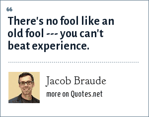Jacob Braude: There's no fool like an old fool --- you can't beat experience.
