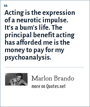 Marlon Brando: Acting is the expression of a neurotic impulse. It's a bum's life. The principal benefit acting has afforded me is the money to pay for my psychoanalysis.