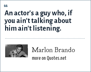 Marlon Brando: An actor's a guy who, if you ain't talking about him ain't listening.
