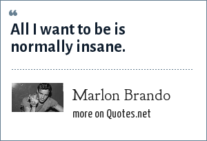 Marlon Brando: All I want to be is normally insane.