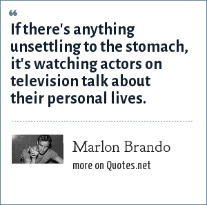 Marlon Brando: If there's anything unsettling to the stomach, it's watching actors on television talk about their personal lives.