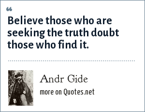 Andr Gide: Believe those who are seeking the truth doubt those who find it.
